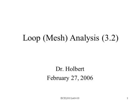 ECE201 Lect-101 Loop (Mesh) Analysis (3.2) Dr. Holbert February 27, 2006.