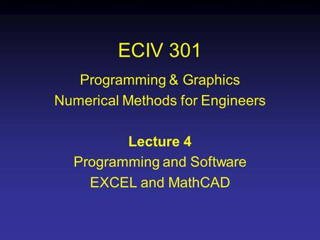 ECIV 301 Programming & Graphics Numerical Methods for Engineers Lecture 4 Programming and Software EXCEL and MathCAD.
