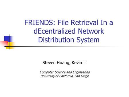 FRIENDS: File Retrieval In a dEcentralized Network Distribution System Steven Huang, Kevin Li Computer Science and Engineering University of California,