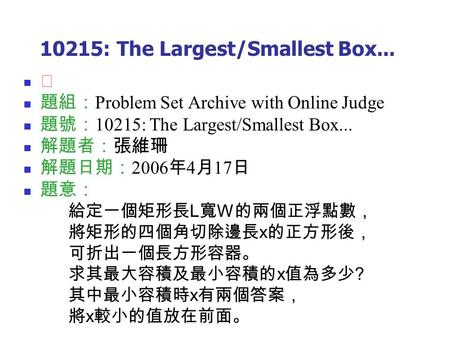 10215: The Largest/Smallest Box... ★ 題組: Problem Set Archive with Online Judge 題號: 10215: The Largest/Smallest Box... 解題者:張維珊 解題日期: 2006 年 4 月 17 日 題意: