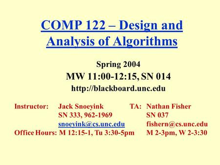 COMP 122 – Design and Analysis of Algorithms Spring 2004 MW 11:00-12:15, SN 014  Instructor:Jack Snoeyink TA: Nathan Fisher SN.