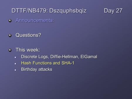 Announcements:Questions? This week: Discrete Logs, Diffie-Hellman, ElGamal Discrete Logs, Diffie-Hellman, ElGamal Hash Functions and SHA-1 Hash Functions.