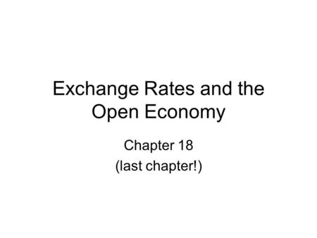 Exchange Rates and the Open Economy Chapter 18 (last chapter!)