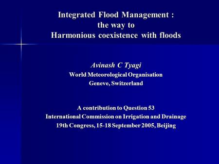 Integrated Flood Management : the way to Harmonious coexistence with floods Avinash C Tyagi World Meteorological Organisation Geneve, Switzerland A contribution.