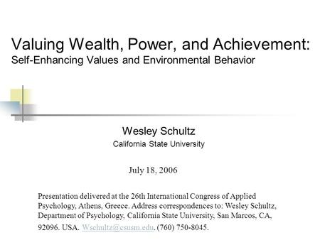 Valuing Wealth, Power, and Achievement: Self-Enhancing Values and Environmental Behavior Wesley Schultz California State University Presentation delivered.