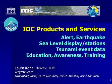 1 IOC Products and Services Alert, Earthquake Sea Level display/stations <strong>Tsunami</strong> event data Education, Awareness, Training Laura Kong, Director, ITIC ICG/IOTWS-II.