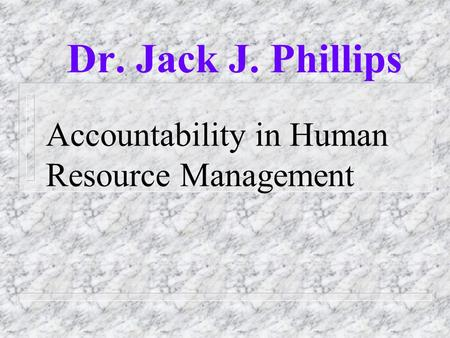 Accountability in Human Resource Management Dr. Jack J. Phillips.