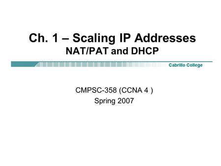 Ch. 1 – Scaling IP Addresses NAT/PAT and DHCP CMPSC-358 (CCNA 4 ) Spring 2007.