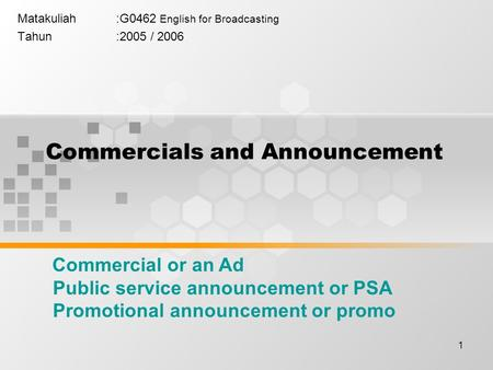 1 Commercials and Announcement Matakuliah:G0462 English for Broadcasting Tahun:2005 / 2006 Commercial or an Ad Public service announcement or PSA Promotional.
