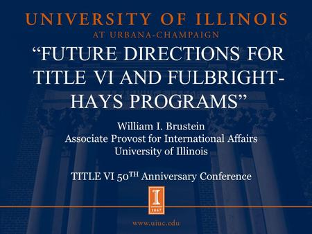 """FUTURE DIRECTIONS FOR TITLE VI AND FULBRIGHT- HAYS PROGRAMS"" William I. Brustein Associate Provost for International Affairs University of Illinois TITLE."
