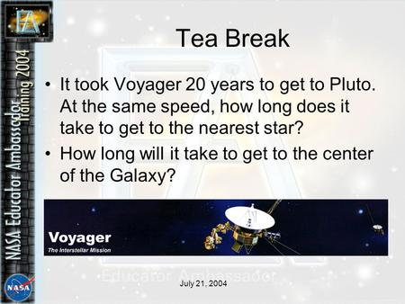 July 21, 2004 Tea Break It took Voyager 20 years to get to Pluto. At the same speed, how long does it take to get to the nearest star? How long will it.