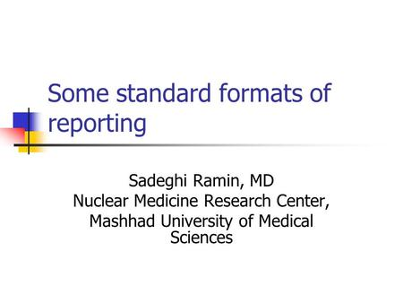 Some standard formats of reporting Sadeghi Ramin, MD Nuclear Medicine Research Center, Mashhad University of Medical Sciences.