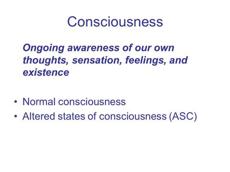 Consciousness Ongoing awareness of our own thoughts, sensation, feelings, and existence Normal consciousness Altered states of consciousness (ASC)