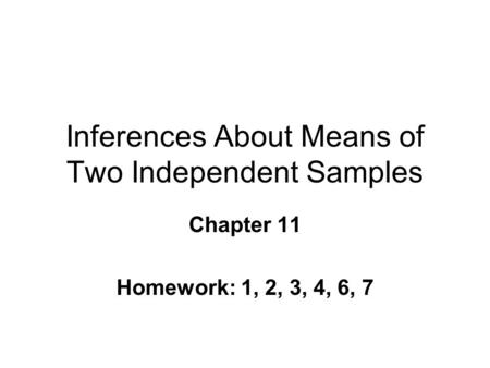 Inferences About Means of Two Independent Samples Chapter 11 Homework: 1, 2, 3, 4, 6, 7.