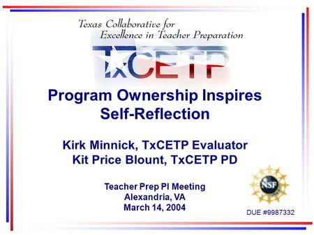 Program Ownership Inspires Self-Reflection Kirk Minnick, TxCETP Evaluator Kit Price Blount, TxCETP PD Teacher Prep PI Meeting Alexandria, VA March 14,