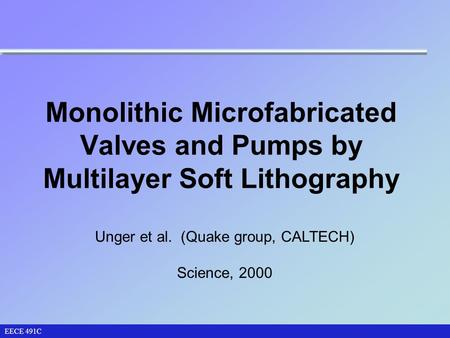 Monolithic Microfabricated Valves and Pumps by Multilayer Soft Lithography EECE 491C Unger et al. (Quake group, CALTECH) Science, 2000.