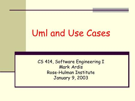 Uml and Use Cases CS 414, Software Engineering I Mark Ardis Rose-Hulman Institute January 9, 2003.