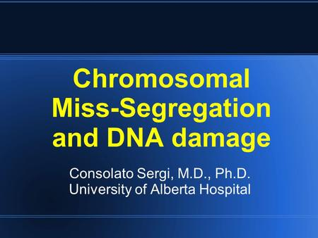 Chromosomal Miss-Segregation and DNA damage Consolato Sergi, M.D., Ph.D. University of Alberta Hospital.