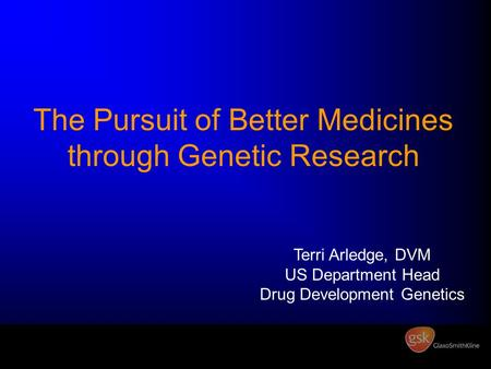 The Pursuit of Better Medicines through Genetic Research Terri Arledge, DVM US Department Head Drug Development Genetics.