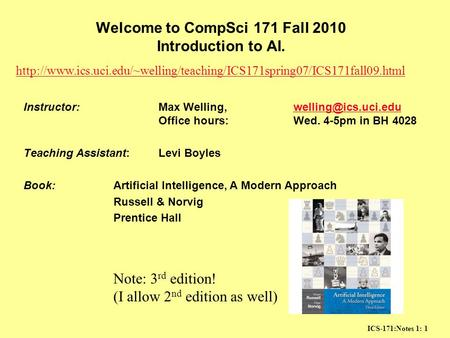 ICS-171:Notes 1: 1 Welcome to CompSci 171 Fall 2010 Introduction to AI. Instructor:Max Welling, Office hours:Wed. 4-5pm in BH