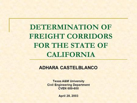 DETERMINATION OF FREIGHT CORRIDORS FOR THE STATE OF CALIFORNIA Texas A&M University Civil Engineering Department CVEN 689-600 April 28, 2003 ADHARA CASTELBLANCO.