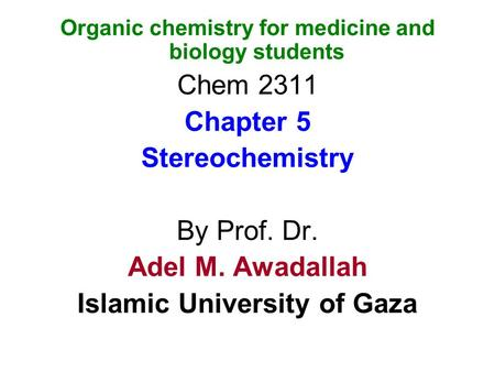Organic chemistry for medicine and biology students Chem 2311 Chapter 5 Stereochemistry By Prof. Dr. Adel M. Awadallah Islamic University of Gaza.