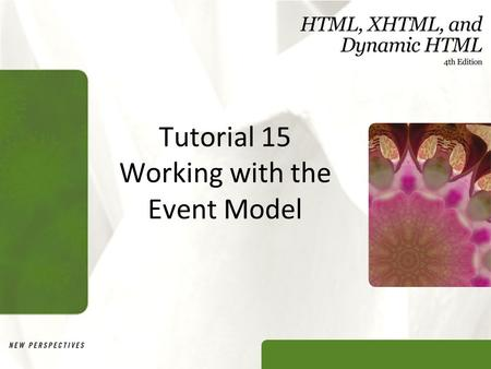 Tutorial 15 Working with the Event Model. XP Objectives Compare the IE and W3C event models Study how events propagate under both event models Write a.