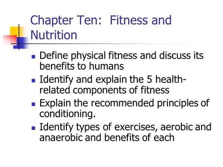 Chapter Ten: Fitness and Nutrition Define physical fitness and discuss its benefits to humans Identify and explain the 5 health- related components of.