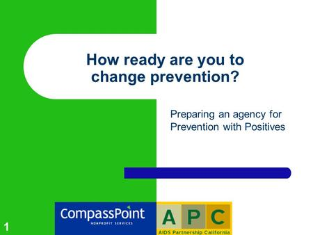 1 How ready are you to change prevention? Preparing an agency for Prevention with Positives.
