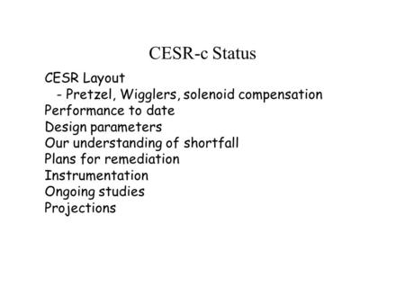 CESR-c Status CESR Layout - Pretzel, Wigglers, solenoid compensation Performance to date Design parameters Our understanding of shortfall Plans for remediation.