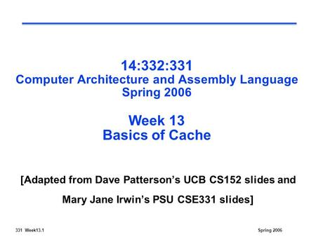 331 Week13.1Spring 2006 14:332:331 Computer Architecture and Assembly Language Spring 2006 Week 13 Basics of Cache [Adapted from Dave Patterson's UCB CS152.