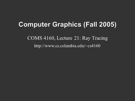 Computer Graphics (Fall 2005) COMS 4160, Lecture 21: Ray Tracing