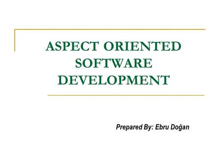 ASPECT ORIENTED SOFTWARE DEVELOPMENT Prepared By: Ebru Doğan.