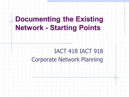 Documenting the Existing Network - Starting Points IACT 418 IACT 918 Corporate Network Planning.