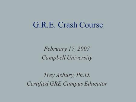 G.R.E. Crash Course February 17, 2007 Campbell University Trey Asbury, Ph.D. Certified GRE Campus Educator.