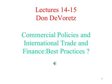 1 Lectures 14-15 Don DeVoretz Commercial Policies and International Trade and Finance:Best Practices ?
