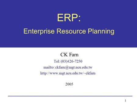 1 ERP: Enterprise Resource Planning CK Farn Tel: (03)426-7250 mailto:  2005.