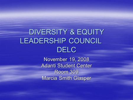 DIVERSITY & EQUITY LEADERSHIP COUNCIL DELC November 19, 2008 Adanti Student Center Room 309 Marcia Smith Glasper.