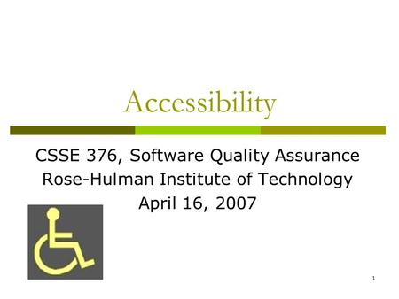 1 Accessibility CSSE 376, Software Quality Assurance Rose-Hulman Institute of Technology April 16, 2007.