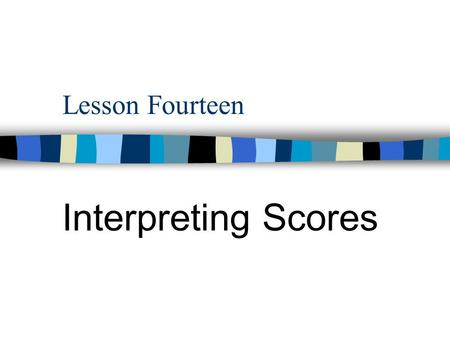 Lesson Fourteen Interpreting Scores. Contents Five Questions about Test Scores 1. The general pattern of the set of scores  How do scores run or what.