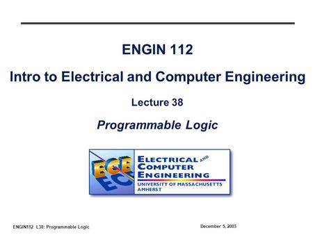 ENGIN112 L38: Programmable Logic December 5, 2003 ENGIN 112 Intro to Electrical and Computer Engineering Lecture 38 Programmable Logic.