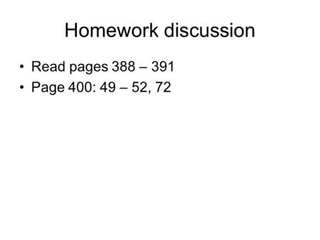 Homework discussion Read pages 388 – 391 Page 400: 49 – 52, 72.
