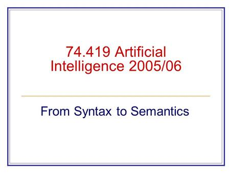 74.419 Artificial Intelligence 2005/06 From Syntax to Semantics.