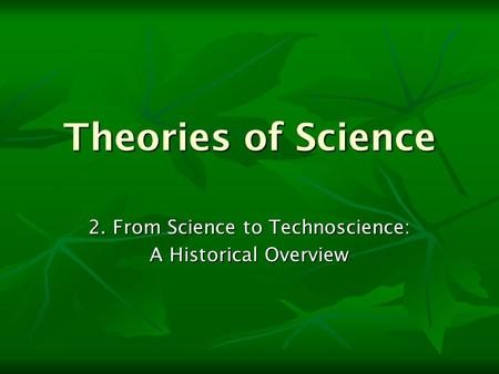 Theories of Science 2. From Science to Technoscience: A Historical Overview.