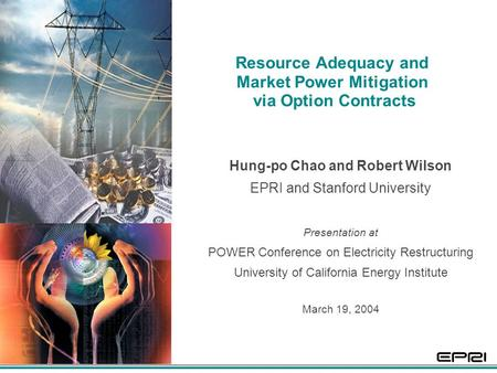1 Resource Adequacy and Market Power Mitigation via Option Contracts Hung-po Chao and Robert Wilson EPRI and Stanford University Presentation at POWER.