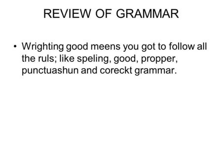 REVIEW OF GRAMMAR Wrighting good meens you got to follow all the ruls; like speling, good, propper, punctuashun and coreckt grammar.