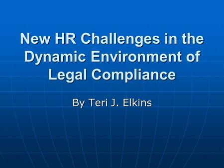 New HR Challenges in the Dynamic Environment of Legal Compliance By Teri J. Elkins.