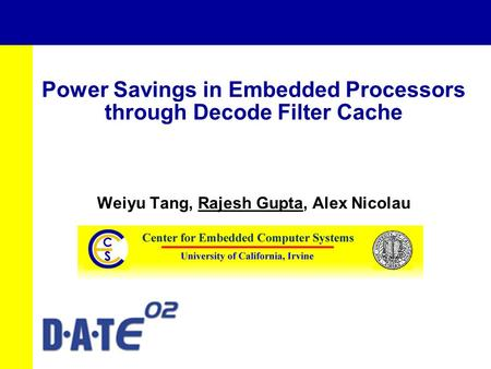 Power Savings in Embedded Processors through Decode Filter Cache Weiyu Tang, Rajesh Gupta, Alex Nicolau.