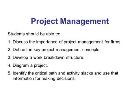 Project Management Students should be able to: 1.Discuss the importance of project management for firms. 2.Define the key project management concepts.