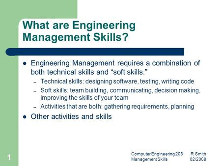 Computer Engineering 203 R Smith Management Skills 02/2008 1 What are Engineering Management Skills? Engineering Management requires a combination of both.
